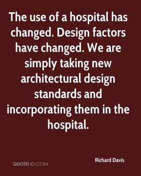 Richard Davis  - The use of a hospital has changed. Design factors have changed. We are simply taking new architectural design standards and incorporating them in the hospital.