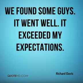 Richard Davis  - We found some guys. It went well. It exceeded my expectations.