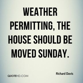 Richard Davis  - Weather permitting, the house should be moved Sunday.