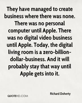 Richard Doherty  - They have managed to create business where there was none. There was no personal computer until Apple. There was no digital video business until Apple. Today, the digital living room is a zero-billion-dollar-business. And it will probably stay that way until Apple gets into it.