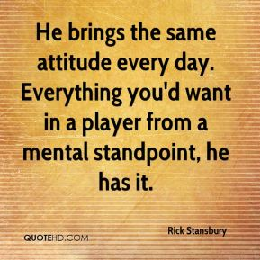 He brings the same attitude every day. Everything you'd want in a player from a mental standpoint, he has it.