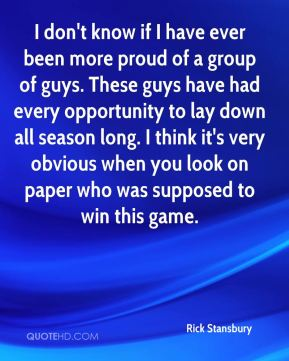 I don't know if I have ever been more proud of a group of guys. These guys have had every opportunity to lay down all season long. I think it's very obvious when you look on paper who was supposed to win this game.
