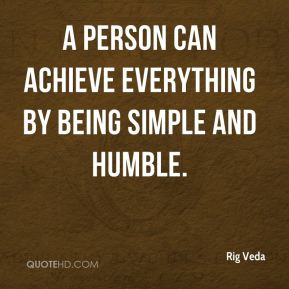 Rig Veda  - A person can achieve everything by being simple and humble.