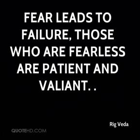 Fear leads to failure, those who are fearless are patient and valiant. .