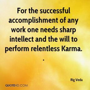 Rig Veda  - For the successful accomplishment of any work one needs sharp intellect and the will to perform relentless Karma. .