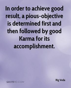 Rig Veda  - In order to achieve good result, a pious-objective is determined first and then followed by good Karma for its accomplishment.