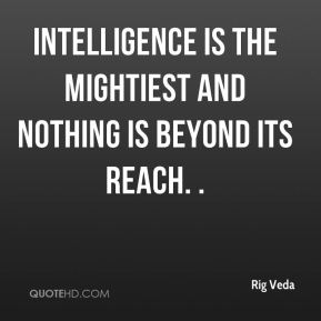Rig Veda  - Intelligence is the mightiest and nothing is beyond its reach. .