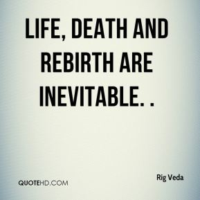 Life, death and rebirth are inevitable. .