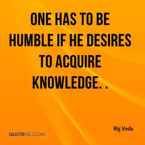 One has to be humble if he desires to acquire knowledge. .