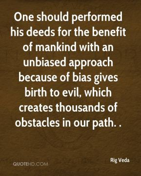 Rig Veda  - One should performed his deeds for the benefit of mankind with an unbiased approach because of bias gives birth to evil, which creates thousands of obstacles in our path. .