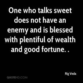 One who talks sweet does not have an enemy and is blessed with plentiful of wealth and good fortune. .