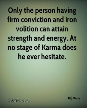 Rig Veda  - Only the person having firm conviction and iron volition can attain strength and energy. At no stage of Karma does he ever hesitate.