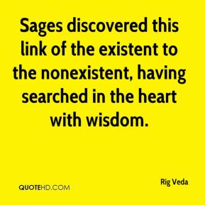 Rig Veda  - Sages discovered this link of the existent to the nonexistent, having searched in the heart with wisdom.