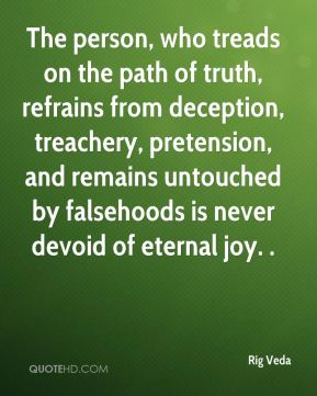 Rig Veda  - The person, who treads on the path of truth, refrains from deception, treachery, pretension, and remains untouched by falsehoods is never devoid of eternal joy. .