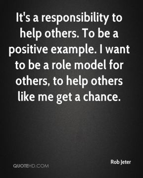 Rob Jeter  - It's a responsibility to help others. To be a positive example. I want to be a role model for others, to help others like me get a chance.