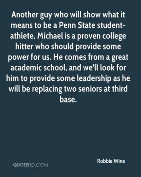 Robbie Wine  - Another guy who will show what it means to be a Penn State student-athlete, Michael is a proven college hitter who should provide some power for us. He comes from a great academic school, and we'll look for him to provide some leadership as he will be replacing two seniors at third base.