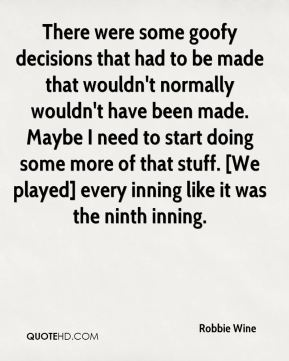 Robbie Wine  - There were some goofy decisions that had to be made that wouldn't normally wouldn't have been made. Maybe I need to start doing some more of that stuff. [We played] every inning like it was the ninth inning.