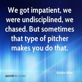 Robbie Wine  - We got impatient, we were undisciplined, we chased. But sometimes that type of pitcher makes you do that.