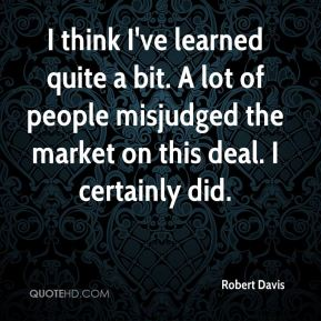 I think I've learned quite a bit. A lot of people misjudged the market on this deal. I certainly did.