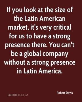 If you look at the size of the Latin American market, it's very critical for us to have a strong presence there. You can't be a global company without a strong presence in Latin America.