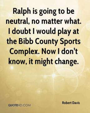 Robert Davis  - Ralph is going to be neutral, no matter what. I doubt I would play at the Bibb County Sports Complex. Now I don't know, it might change.