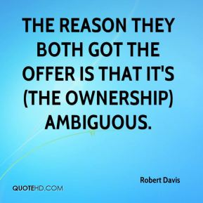 Robert Davis  - The reason they both got the offer is that it's (the ownership) ambiguous.