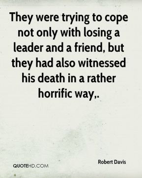 Robert Davis  - They were trying to cope not only with losing a leader and a friend, but they had also witnessed his death in a rather horrific way.