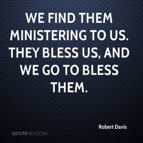 We find them ministering to us. They bless us, and we go to bless them.