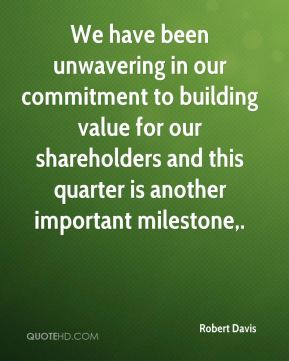 We have been unwavering in our commitment to building value for our shareholders and this quarter is another important milestone.