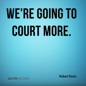 We're going to court more.