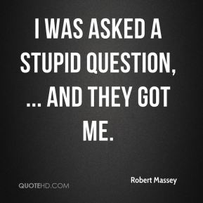 Robert Massey  - I was asked a stupid question, ... And they got me.
