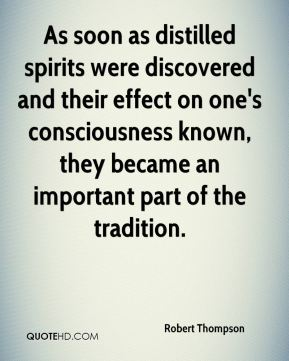 Robert Thompson  - As soon as distilled spirits were discovered and their effect on one's consciousness known, they became an important part of the tradition.