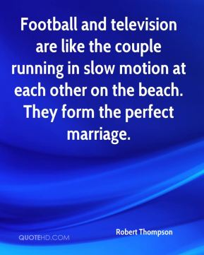 Robert Thompson  - Football and television are like the couple running in slow motion at each other on the beach. They form the perfect marriage.