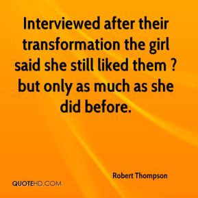 Robert Thompson  - Interviewed after their transformation the girl said she still liked them ? but only as much as she did before.
