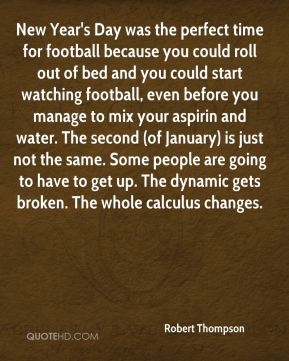 Robert Thompson  - New Year's Day was the perfect time for football because you could roll out of bed and you could start watching football, even before you manage to mix your aspirin and water. The second (of January) is just not the same. Some people are going to have to get up. The dynamic gets broken. The whole calculus changes.