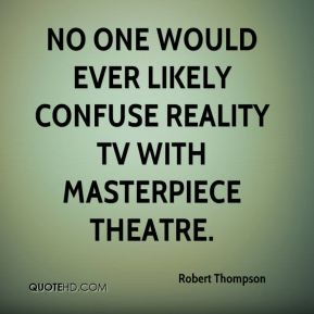 Robert Thompson  - No one would ever likely confuse reality TV with Masterpiece Theatre.