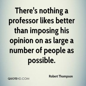 Robert Thompson  - There's nothing a professor likes better than imposing his opinion on as large a number of people as possible.
