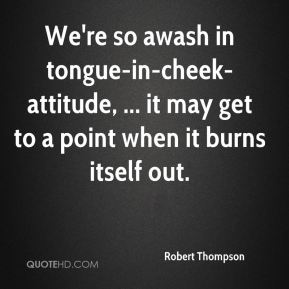 Robert Thompson  - We're so awash in tongue-in-cheek-attitude, ... it may get to a point when it burns itself out.