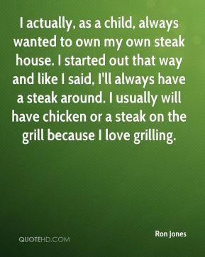 I actually, as a child, always wanted to own my own steak house. I started out that way and like I said, I'll always have a steak around. I usually will have chicken or a steak on the grill because I love grilling.