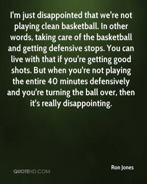 I'm just disappointed that we're not playing clean basketball. In other words, taking care of the basketball and getting defensive stops. You can live with that if you're getting good shots. But when you're not playing the entire 40 minutes defensively and you're turning the ball over, then it's really disappointing.
