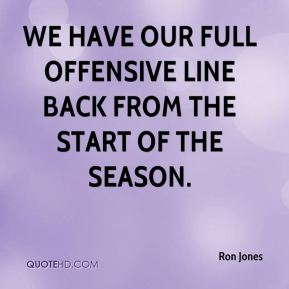 We have our full offensive line back from the start of the season.