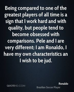 Ronaldo  - Being compared to one of the greatest players of all time is a sign that I work hard and with quality, but people tend to become obsessed with comparisons. Pele and I are very different; I am Ronaldo, I have my own characteristics an I wish to be jud.