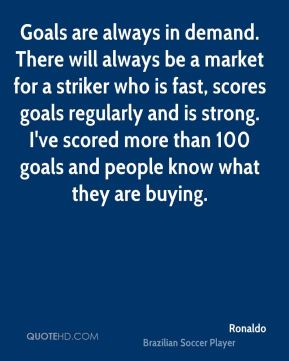 Ronaldo  - Goals are always in demand. There will always be a market for a striker who is fast, scores goals regularly and is strong. I've scored more than 100 goals and people know what they are buying.