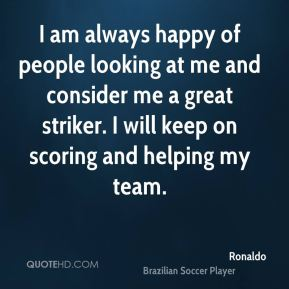 Ronaldo  - I am always happy of people looking at me and consider me a great striker. I will keep on scoring and helping my team.