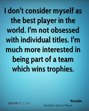 Ronaldo  - I don't consider myself as the best player in the world. I'm not obsessed with individual titles. I'm much more interested in being part of a team which wins trophies.