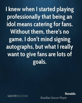 Ronaldo  - I knew when I started playing professionally that being an idol means catering for fans. Without them, there's no game. I don't mind signing autographs, but what I really want to give fans are lots of goals.
