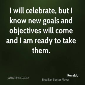 Ronaldo  - I will celebrate, but I know new goals and objectives will come and I am ready to take them.