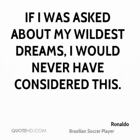 Ronaldo  - If I was asked about my wildest dreams, I would never have considered this.