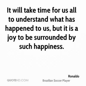 Ronaldo  - It will take time for us all to understand what has happened to us, but it is a joy to be surrounded by such happiness.