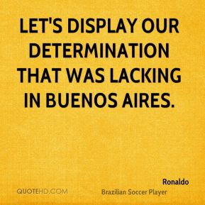 Ronaldo  - Let's display our determination that was lacking in Buenos Aires.